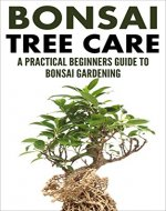 Bonsai Care: Bonsai Tree Care - A Practical Beginners Guide To Bonsai Gardening (Indoor Trees, House Plants, Small Trees) - Book Cover