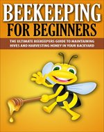 Beekeeping For Beginners: The Ultimate Beekeepers Guide To Maintaining Hives and Harvesting Honey In Your Backyard (Beekeeping, Beekepers Guide, Backyard Farming) - Book Cover