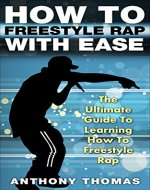 How To Freestyle Rap With Ease - The Ultimate Guide To Learning How To Freestyle Rap (how to rap, how to rap for dummies, how to battle rap, how to rap book) - Book Cover