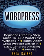 WORDPRESS: Beginner's Step-By-Step Guide To Build WordPress Websites In 4 Hours, Apply Great Website Design in 4 Days, Generate Amazing Traffic in 4 Weeks ... theme, WordPress plugin, WordPress seo) - Book Cover