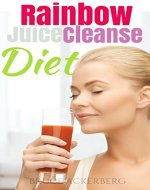 Rainbow Juice Cleanse Diet: A 9 Day Step by Step Guide for Beginners, Detox Your Body and Lose Weight (Rainbow Juice Cleanse, Juicing, Detox) - Book Cover