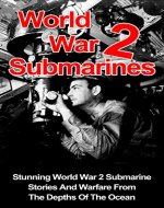 World War 2 Submarines: Stunning World War 2 Submarine Stories And Warfare From The Depths Of The Ocean (World War 2 Submarines Series) (World War 2 Weapons, ... Submarines, World War 2 Submarine Stories,) - Book Cover