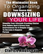 The Minimalist Book To Organizing Your House And Downsizing Your Life: Simplify Your Lifestyle Creating Clutter Free Habits And A Stress Free Environment ... A Simple Living To Become A Happier Person - Book Cover