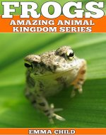 FROGS: Fun Facts and Amazing Photos of Animals in Nature (Amazing Animal Kingdom Book 18) - Book Cover