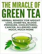 The Miracle Of Green Tea: Herbal Remedy for Weight Loss, Diabetes, Blood Pressure, Cholesterol, Cancer, Allergies and Much, Much More (Overcome Caffeine ... Tea Benefits, Tea Cleanse, Natural Remedy) - Book Cover
