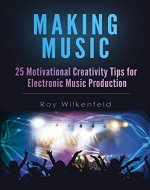 Making Music: 25 Motivational Creativity Tips for Electronic Music Production - Book Cover