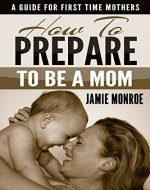 How To Prepare To Be A Mom: A Guide For First Time Mothers - Book Cover