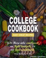 COLLEGE COOKBOOK:  Easy Cheap Recipes: For those who can't cook, on tight budgets or on time constraints, This book is 4 you (Cooking for beginners,Students,Budget,Easy ... to follow recipes, easy to follow photos) - Book Cover