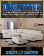 DECLUTTER: 20 Super Habits and Life-Changing Tips for De-cluttering your Home, Schedule, and Life! (Minimalism, Simplicity, Frugal Living, Life Hacks, Organization, Stress Free Life) - Book Cover
