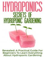 Hydroponics: Secrets Of Hydroponic Gardening - A Practical Guide For Beginners To Learn Everything About Hydroponic Gardening (Greenhouse Gardening, Organic Gardening, Basics Of Gardening) - Book Cover