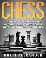 Chess: The Right Way to Play Chess and Win -  Chess Tactics, Chess Openings and Chess Strategies - Book Cover