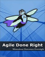 Agile Done Right: Miraculous Outcomes Overnight - Book Cover