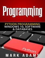 Programming: Python Programming - Windows 10, Software & Databases (Java, Html, C++, Programming C, Programming For Beginners, PHP, Website design) - Book Cover