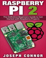 Raspberry Pi 2: The Definitive Beginner's Guide to Get Started with Raspberry Projects (Raspberry Pi Projects, Operation System, Hacking, Python, JavaScript, Html, Linux) - Book Cover