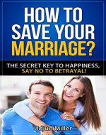 How to Save Your Marriage?: The Secret Key to Happiness, All About Family Relationships and Love for Life. Say No to Betrayal! - Book Cover