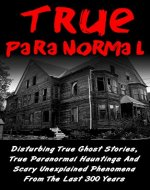 True Paranormal: Disturbing True Ghost Stories, True Paranormal Hauntings And Scary Unexplained Phenomena From The Last 300 Years (True Paranormal Series) ... True Ghost Stories, Bizarre True Stories,) - Book Cover