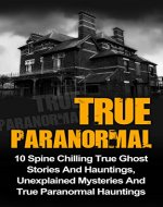 True Paranormal: 10 Spine Chilling True Ghost Stories And Hauntings, Unexplained Mysteries And True Paranormal Hauntings (True Paranormal Hauntings, True ... True Stories, True Paranormal, Book 2) - Book Cover