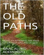 THE OLD PATHS: PATHS TO ATTAINING THE PRIZE OF THE HIGH CALLING OF GOD - Book Cover