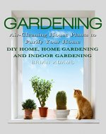 Gardening: Air-Cleaning House Plants to Purify Your Home - DIY Home, Home Gardening & Indoor Gardening (Healthy Home, Gardening for Beginners, Container ... Hacks, Healthier You, Outdoor Gardening) - Book Cover