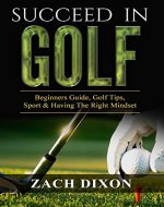 Golf: Succeed In Golf: Beginners Guide, Golf Tips, Sport & Having The Right Mindset (Learn The Right Mindset, Learn What Golf is, Play Better Throughout Your Round) - Book Cover