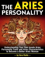 The Aries Personality: Understanding Your Own Innate Aries Personality Traits and Aries Characteristics to Become a Better Aries Woman - Book Cover