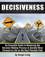 Decisiveness: An Essential Guide to Mastering the Decision Making Process to Quickly Move Forward in Life on the Best Possible Path - Book Cover