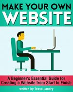Make Your Own Website: A Beginner's Essential Guide for Creating a Website from Start to Finish - Book Cover