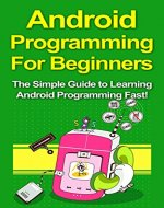 Android Programming For Beginners: The Simple Guide to Learning Android Programming Fast! - Book Cover