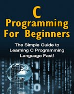 C Programming For Beginners: The Simple Guide to Learning C Programming Language Fast! - Book Cover