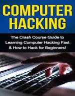 Computer Hacking: The Crash Course Guide to Learning Computer Hacking Fast & How to Hack for Beginners - Book Cover