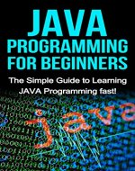 JAVA Programming for Beginners: The Simple Guide to Learning JAVA Programming fast! - Book Cover