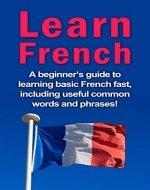 Learn French: A beginner's guide to learning basic French fast, including useful common words and phrases! - Book Cover