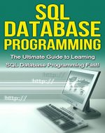 SQL Database Programming: The Ultimate Guide to Learning SQL Database Programming Fast! - Book Cover
