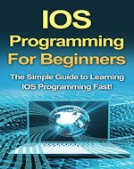 IOS Programming For Beginners: The Simple Guide to Learning IOS Programming Fast! - Book Cover