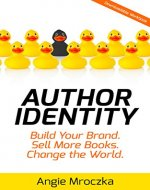 Author Identity: Build Your Brand. Sell More Books. Change the World. - Book Cover