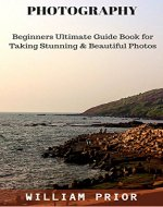 PHOTOGRAPHY: BEGINNERS ULTIMATE GUIDE BOOK FOR TAKING STUNNING & BEAUTIFUL PHOTOS: LEARN THE BASICS OF DIGITAL PHOTOGRAPHY AND CLICK GREAT IMAGES NOT JUST ... clicks, Tips to click stunning photos,) - Book Cover