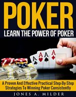 Poker: Learn The Power of poker: A Proven And Effective Practical Step-By-Step Strategies To Winning Poker Consistently (Poker for Beginners, Poker strategies,) - Book Cover