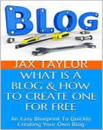WHAT IS  A  BLOG & HOW TO CREATE ONE FOR FREE: An Easy Blueprint To  Quickly Creating Your Own Blog (What Is A Blog- Blogging Basics Series Book 1) - Book Cover