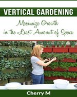 Vertical Gardening: Maximize Growth in the Least Amount of Space - Book Cover