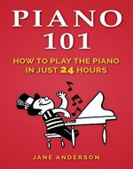Piano: Piano 101 How to play the piano like a Pro in 24 hours( Includes images and step by step techniques) (piano,play,keyboard,music,book,organ,easylessoninstrctions) - Book Cover