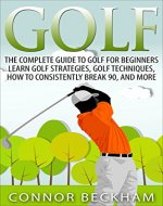 Golf: The Complete Guide To: Golf For Beginners - Learn: Golf Strategies, Golf Techniques, How To Consistently Break 90, and MORE - Book Cover