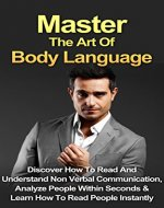Body Language: Master The Art Of Body Language: Discover How To Read And Understand Non-Verbal Communication, Analyze People Within Seconds & Learn To ... Analyze People, Nonverbal Communication) - Book Cover