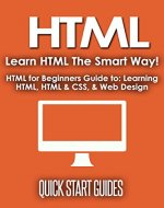 HTML: Learn HTML The Smart Way! HTML for Beginners Guide to: Learning HTML, HTML & CSS, & Web Design (HTML5, HTML5 and CSS3, HTML Programming, HTML CSS, HTML for Beginners, HTML Programming Book 1) - Book Cover