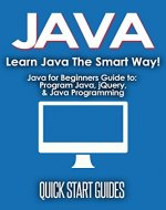 JAVA: Learn Java The Smart Way! Javascript for Beginners Guide to: Program Java, jQuery, & Java Programming (Java for Beginners, Learn Java, jQuery, Program ... Programming Language, Coding Book 1) - Book Cover