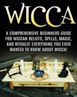 Wicca: Wiccan Beliefs, Spells, Magic, and Rituals, for Beginners! Everything You Ever Wanted to Know About Wicca! (Wicca, Wiccan, Witchcraft, Wicca for Beginners, Wicca Spells, Wicca Rituals) - Book Cover