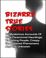 Bizarre True Stories: 10 Mysterious Accounts Of True Paranormal Hauntings, Vanishing People, Creepy Unexplained Phenomena And The Unknown: The Bizarre ... Bizarre True Stories, True Ghost Stories,) - Book Cover