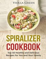 Spiralizer Cookbook: Top 50 Healthy and Delicious Recipes for You and Your Family - Book Cover