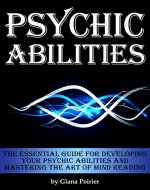 Psychic Abilities: The Essential Guide for Developing Your Psychic Abilities...