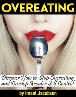 Overeating: Discover How to Stop Overeating and Develop Greater Self...
