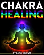 Chakra Healing: Discover How to Heal Your Chakras Through Chakra Healing Meditation and Other Chakra Therapy Methods - Book Cover